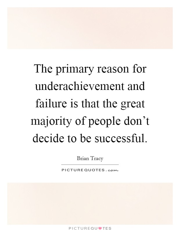 The primary reason for underachievement and failure is that the great majority of people don't decide to be successful Picture Quote #1