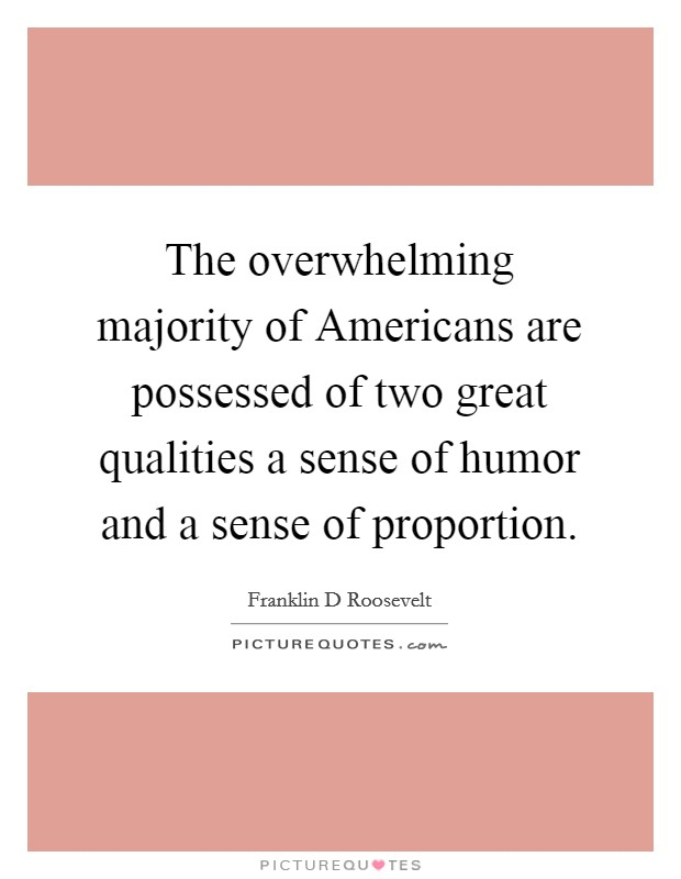 The overwhelming majority of Americans are possessed of two great qualities a sense of humor and a sense of proportion Picture Quote #1