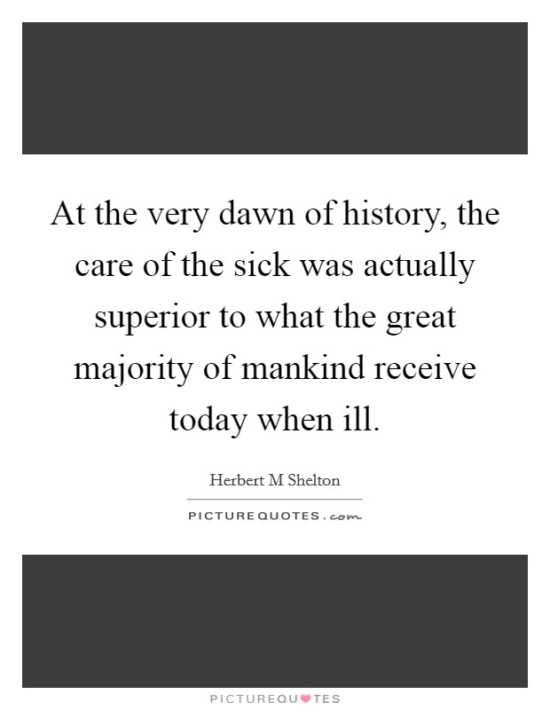 At the very dawn of history, the care of the sick was actually superior to what the great majority of mankind receive today when ill Picture Quote #1