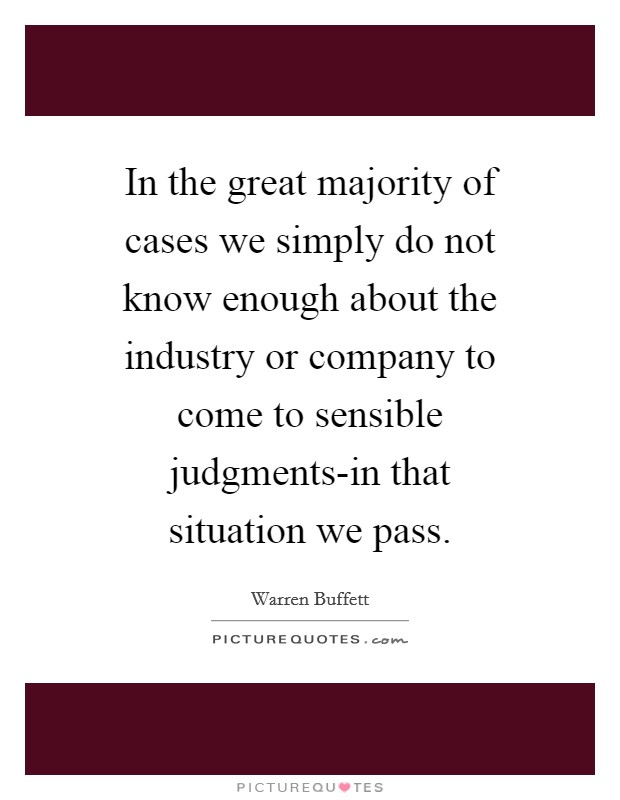 In the great majority of cases we simply do not know enough about the industry or company to come to sensible judgments-in that situation we pass Picture Quote #1