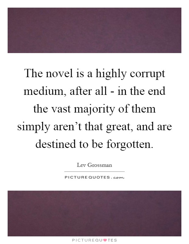 The novel is a highly corrupt medium, after all - in the end the vast majority of them simply aren't that great, and are destined to be forgotten Picture Quote #1