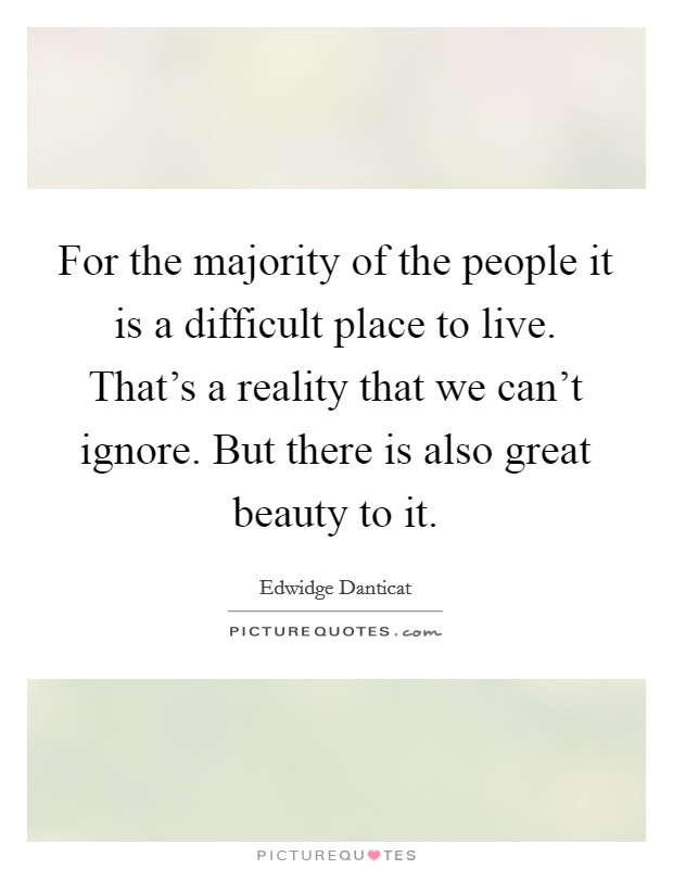 For the majority of the people it is a difficult place to live. That's a reality that we can't ignore. But there is also great beauty to it Picture Quote #1