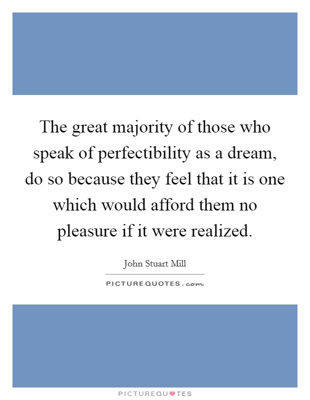 The great majority of those who speak of perfectibility as a dream, do so because they feel that it is one which would afford them no pleasure if it were realized Picture Quote #1