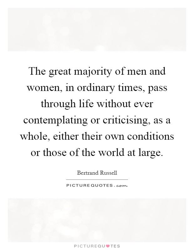 The great majority of men and women, in ordinary times, pass through life without ever contemplating or criticising, as a whole, either their own conditions or those of the world at large Picture Quote #1