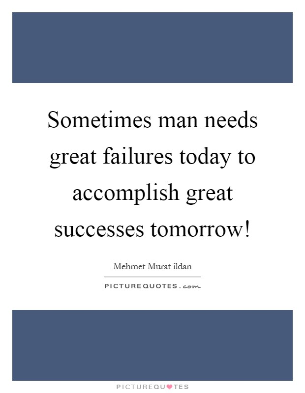 Sometimes man needs great failures today to accomplish great successes tomorrow! Picture Quote #1