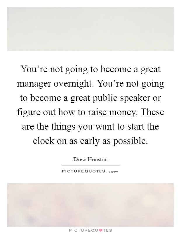 You're not going to become a great manager overnight. You're not going to become a great public speaker or figure out how to raise money. These are the things you want to start the clock on as early as possible Picture Quote #1