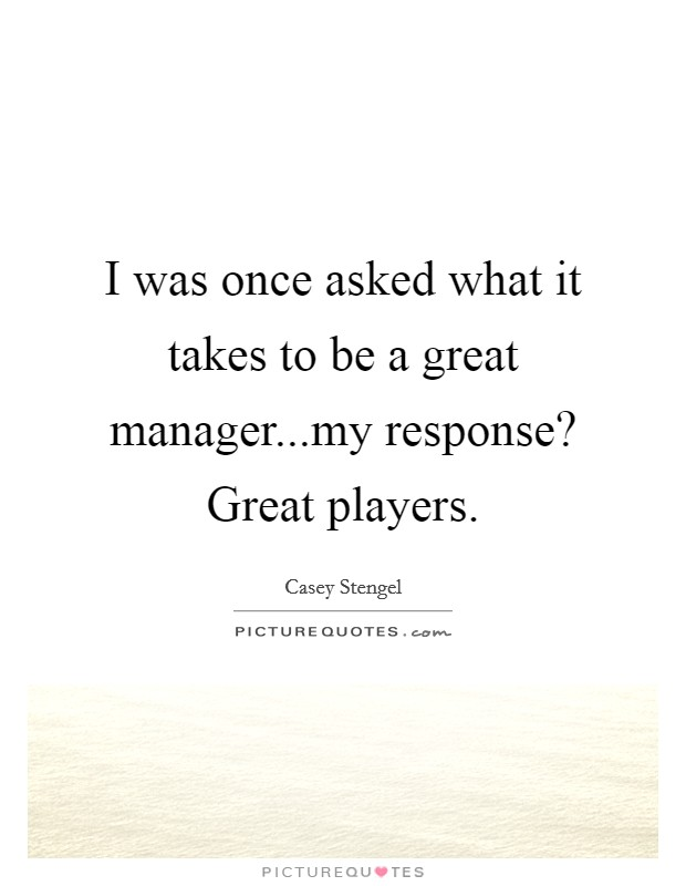 I was once asked what it takes to be a great manager...my response? Great players. Picture Quote #1