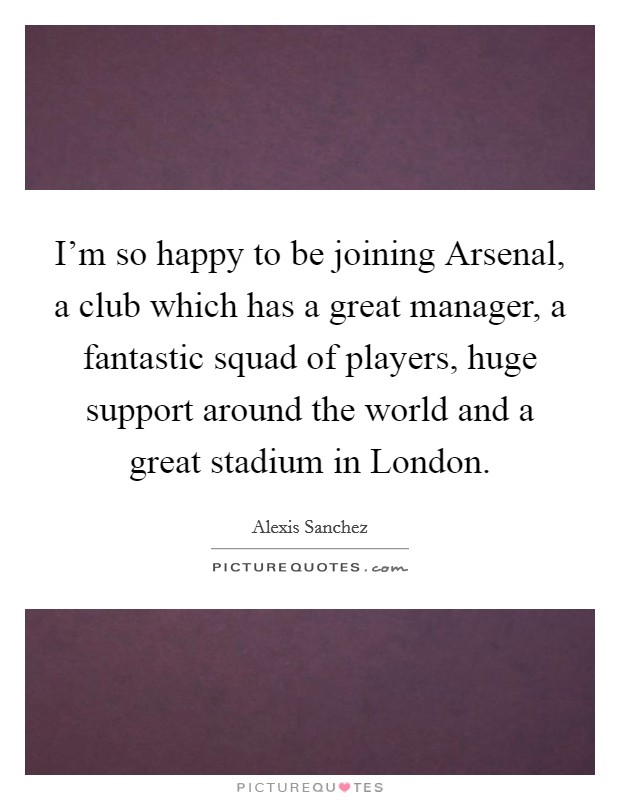 I'm so happy to be joining Arsenal, a club which has a great manager, a fantastic squad of players, huge support around the world and a great stadium in London Picture Quote #1