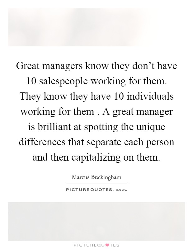 Great managers know they don't have 10 salespeople working for them. They know they have 10 individuals working for them . A great manager is brilliant at spotting the unique differences that separate each person and then capitalizing on them Picture Quote #1