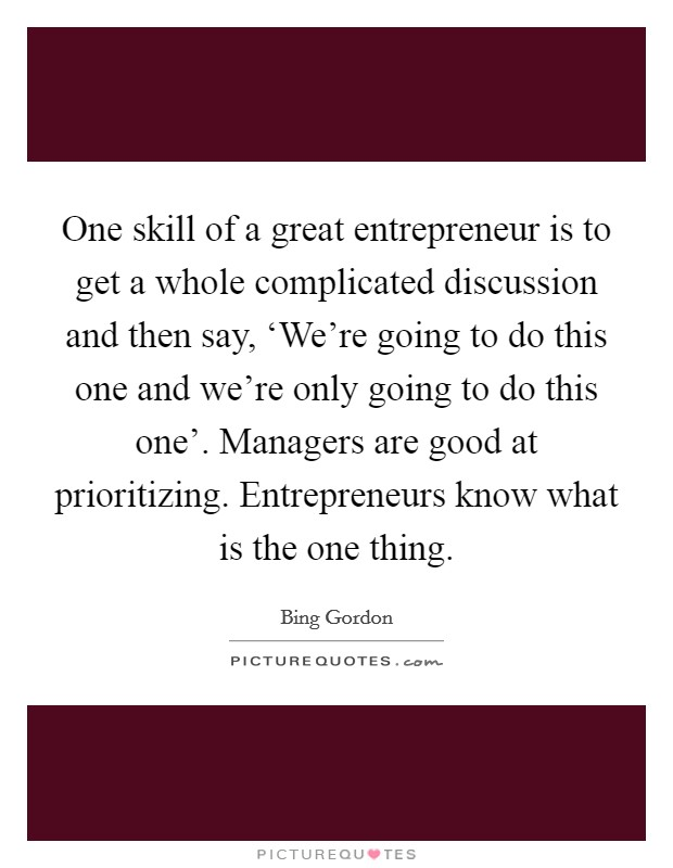 One skill of a great entrepreneur is to get a whole complicated discussion and then say, 'We're going to do this one and we're only going to do this one'. Managers are good at prioritizing. Entrepreneurs know what is the one thing Picture Quote #1