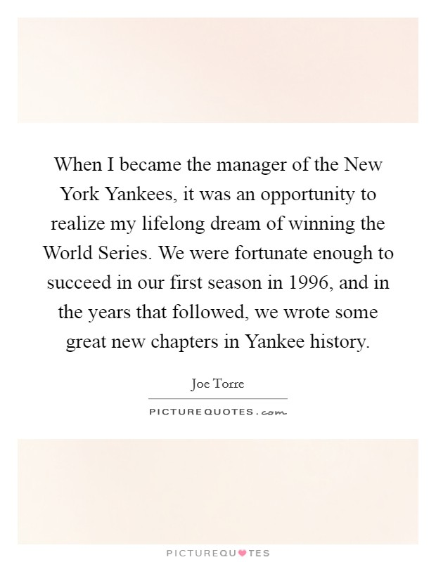 When I became the manager of the New York Yankees, it was an opportunity to realize my lifelong dream of winning the World Series. We were fortunate enough to succeed in our first season in 1996, and in the years that followed, we wrote some great new chapters in Yankee history Picture Quote #1