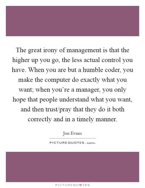 The great irony of management is that the higher up you go, the less actual control you have. When you are but a humble coder, you make the computer do exactly what you want; when you're a manager, you only hope that people understand what you want, and then trust/pray that they do it both correctly and in a timely manner Picture Quote #1