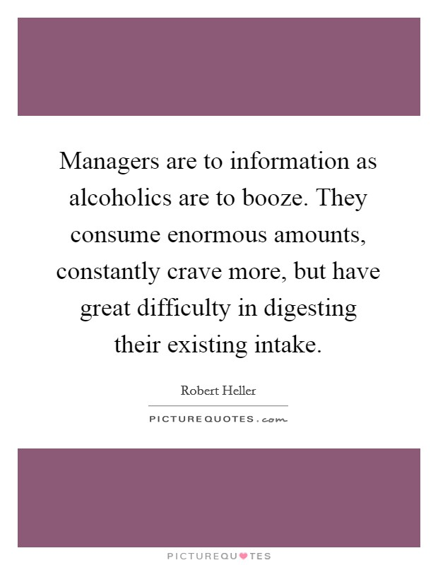 Managers are to information as alcoholics are to booze. They consume enormous amounts, constantly crave more, but have great difficulty in digesting their existing intake Picture Quote #1