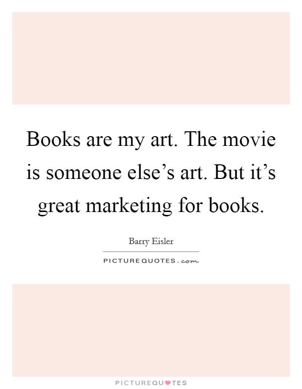 Books are my art. The movie is someone else's art. But it's great marketing for books. Picture Quote #1
