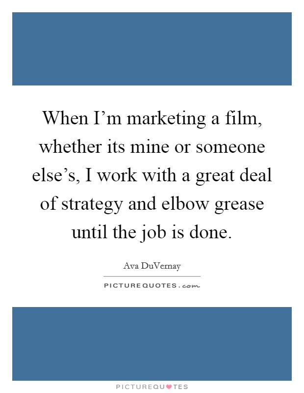 When I'm marketing a film, whether its mine or someone else's, I work with a great deal of strategy and elbow grease until the job is done Picture Quote #1