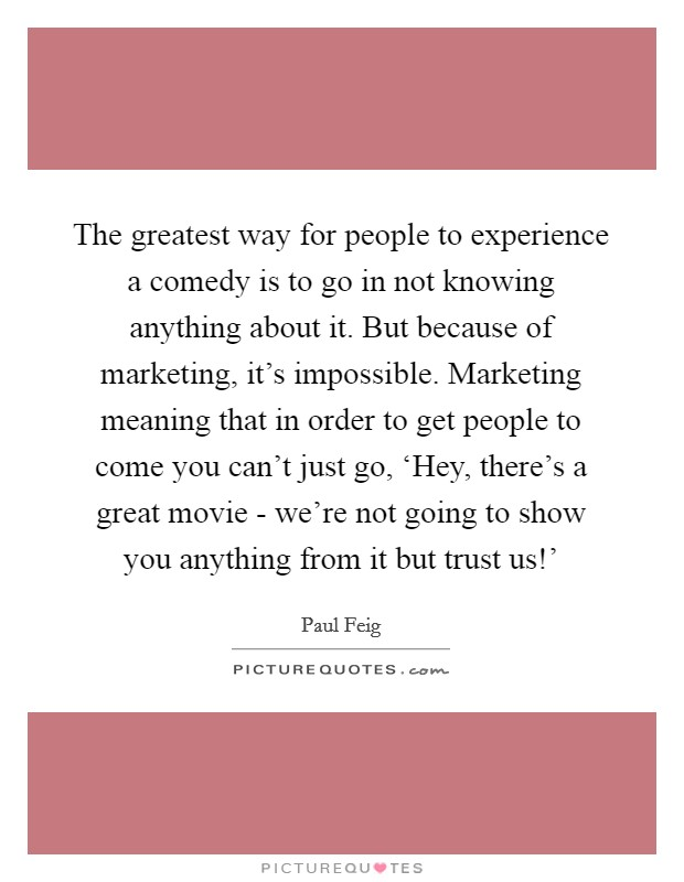 The greatest way for people to experience a comedy is to go in not knowing anything about it. But because of marketing, it's impossible. Marketing meaning that in order to get people to come you can't just go, 'Hey, there's a great movie - we're not going to show you anything from it but trust us!' Picture Quote #1