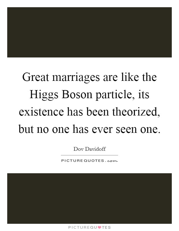 Great marriages are like the Higgs Boson particle, its existence has been theorized, but no one has ever seen one Picture Quote #1