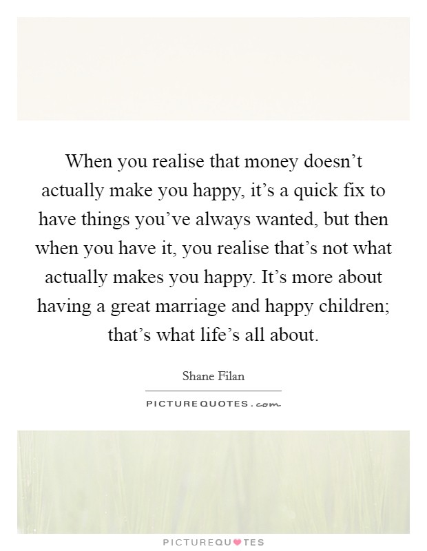 When you realise that money doesn't actually make you happy, it's a quick fix to have things you've always wanted, but then when you have it, you realise that's not what actually makes you happy. It's more about having a great marriage and happy children; that's what life's all about Picture Quote #1