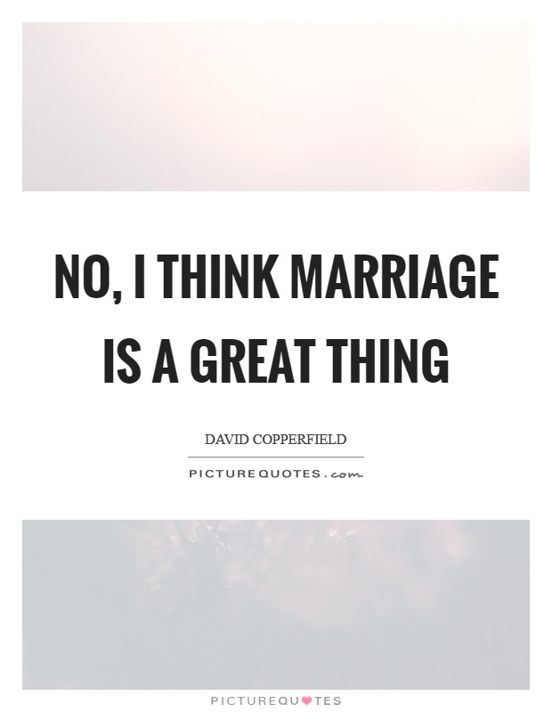 No, I think marriage is a great thing Picture Quote #1