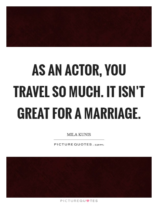 As an actor, you travel so much. It isn't great for a marriage Picture Quote #1
