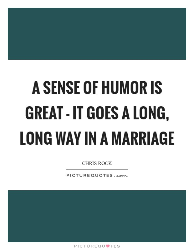 A sense of humor is great - it goes a long, long way in a marriage Picture Quote #1