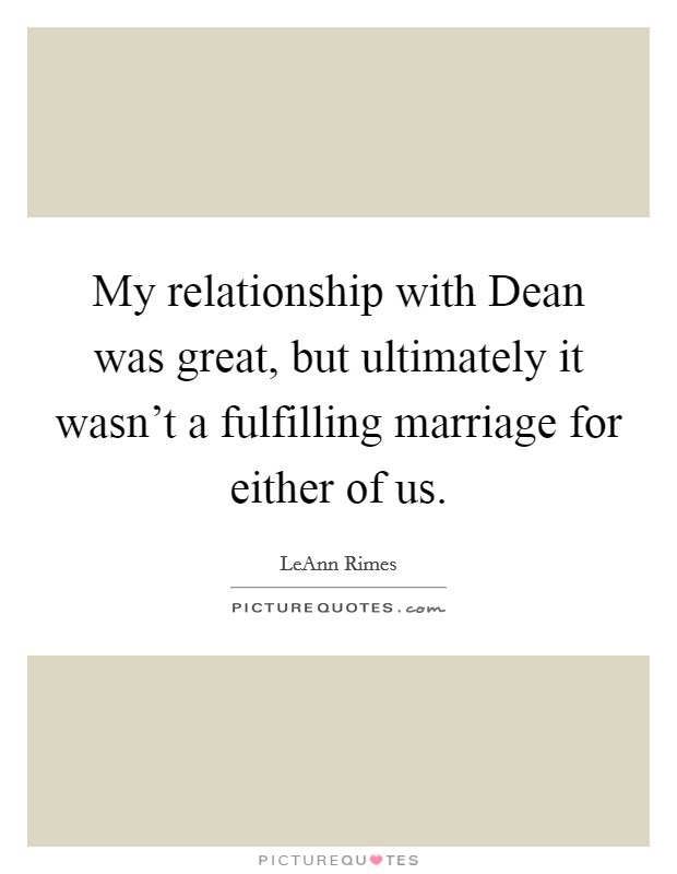 My relationship with Dean was great, but ultimately it wasn't a fulfilling marriage for either of us Picture Quote #1