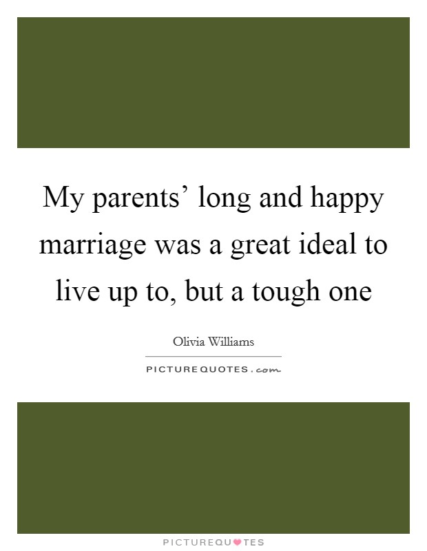 My parents' long and happy marriage was a great ideal to live up to, but a tough one Picture Quote #1