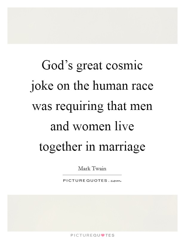 God's great cosmic joke on the human race was requiring that men and women live together in marriage Picture Quote #1