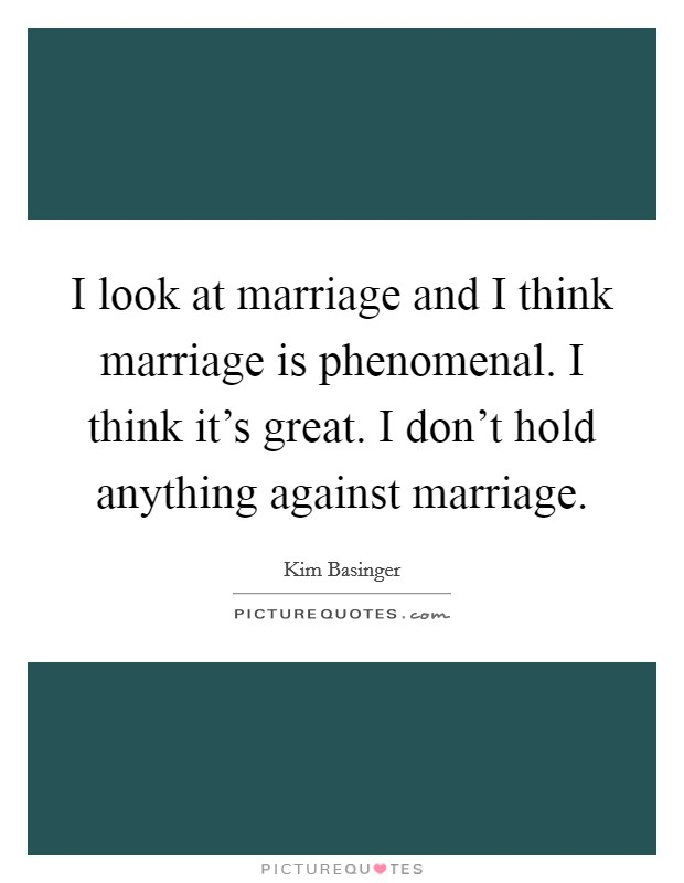 I look at marriage and I think marriage is phenomenal. I think it's great. I don't hold anything against marriage Picture Quote #1