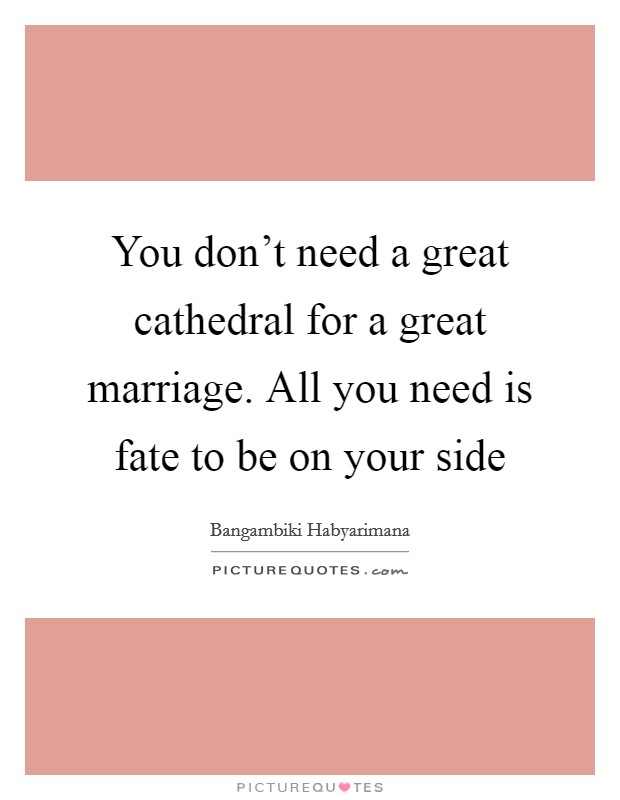 You don't need a great cathedral for a great marriage. All you need is fate to be on your side Picture Quote #1