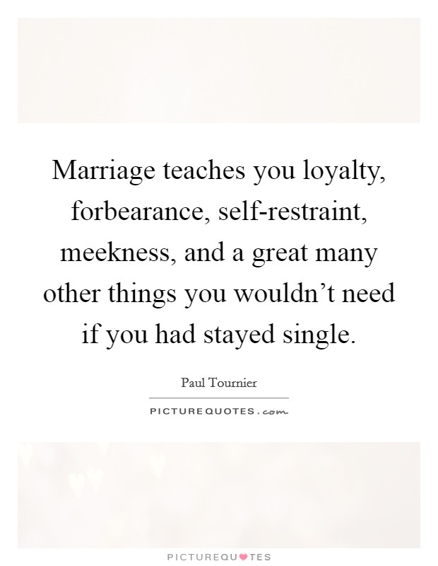 Marriage teaches you loyalty, forbearance, self-restraint, meekness, and a great many other things you wouldn't need if you had stayed single Picture Quote #1