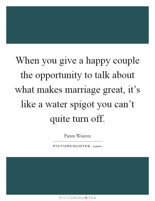 When you give a happy couple the opportunity to talk about what makes marriage great, it's like a water spigot you can't quite turn off Picture Quote #1