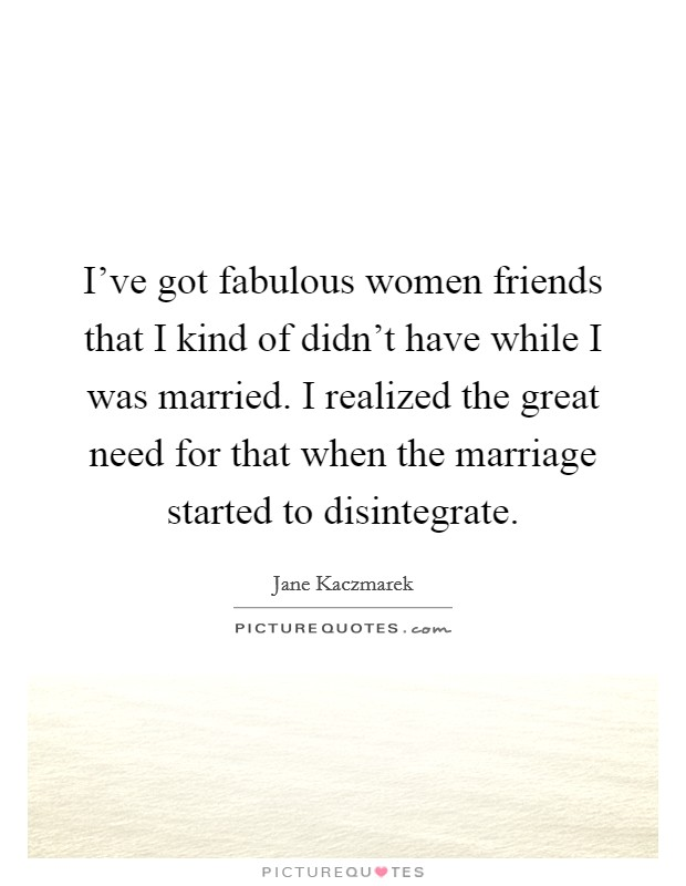 I've got fabulous women friends that I kind of didn't have while I was married. I realized the great need for that when the marriage started to disintegrate Picture Quote #1