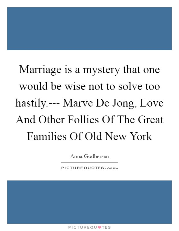 Marriage is a mystery that one would be wise not to solve too hastily.--- Marve De Jong, Love And Other Follies Of The Great Families Of Old New York Picture Quote #1