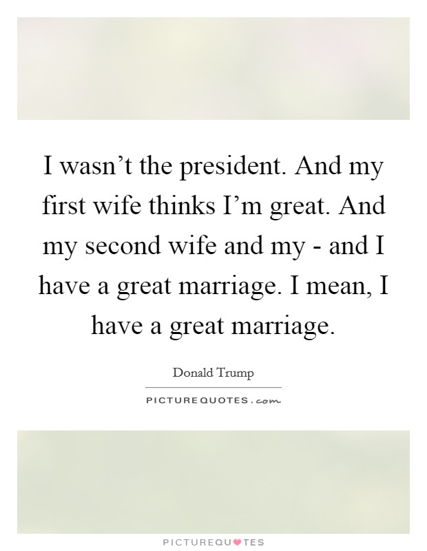 I wasn't the president. And my first wife thinks I'm great. And my second wife and my - and I have a great marriage. I mean, I have a great marriage Picture Quote #1