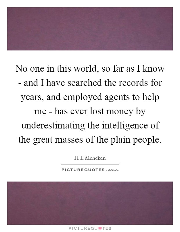 No one in this world, so far as I know - and I have searched the records for years, and employed agents to help me - has ever lost money by underestimating the intelligence of the great masses of the plain people Picture Quote #1