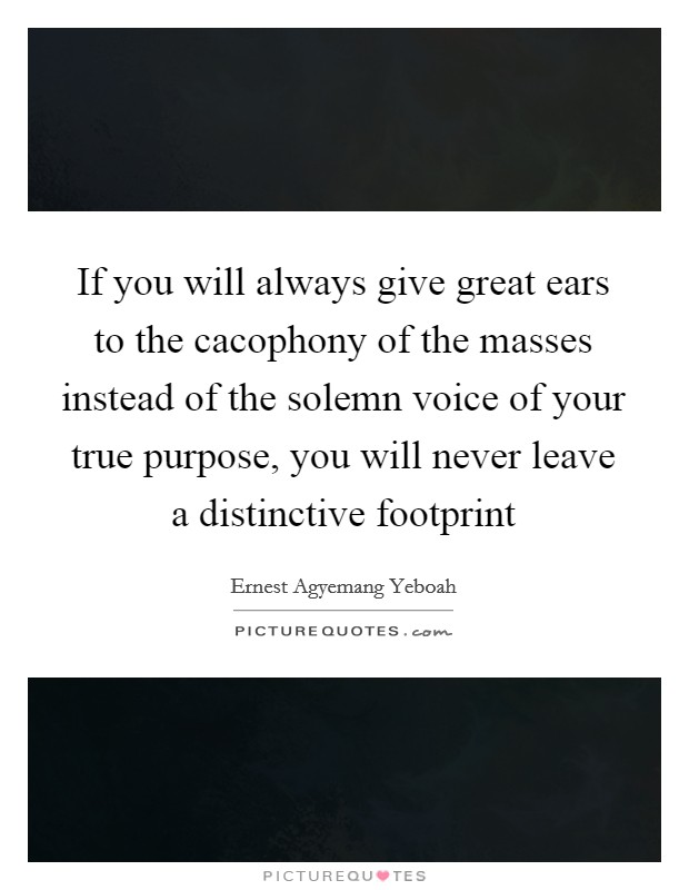 If you will always give great ears to the cacophony of the masses instead of the solemn voice of your true purpose, you will never leave a distinctive footprint Picture Quote #1