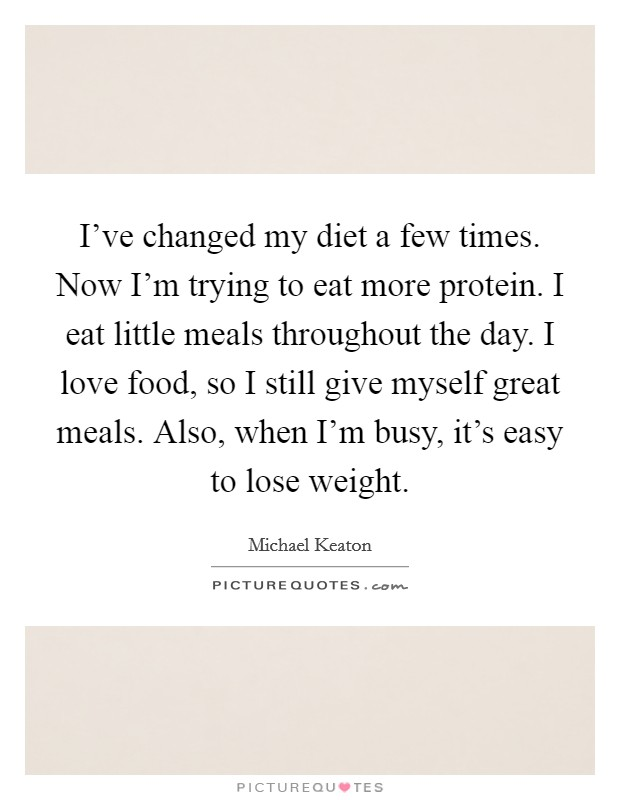 I've changed my diet a few times. Now I'm trying to eat more protein. I eat little meals throughout the day. I love food, so I still give myself great meals. Also, when I'm busy, it's easy to lose weight Picture Quote #1
