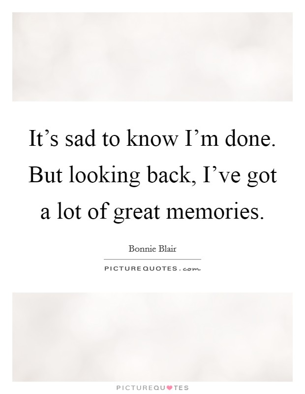 It's sad to know I'm done. But looking back, I've got a lot of great memories Picture Quote #1