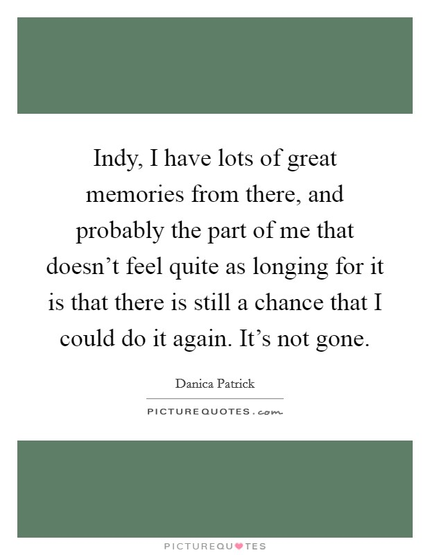 Indy, I have lots of great memories from there, and probably the part of me that doesn't feel quite as longing for it is that there is still a chance that I could do it again. It's not gone. Picture Quote #1