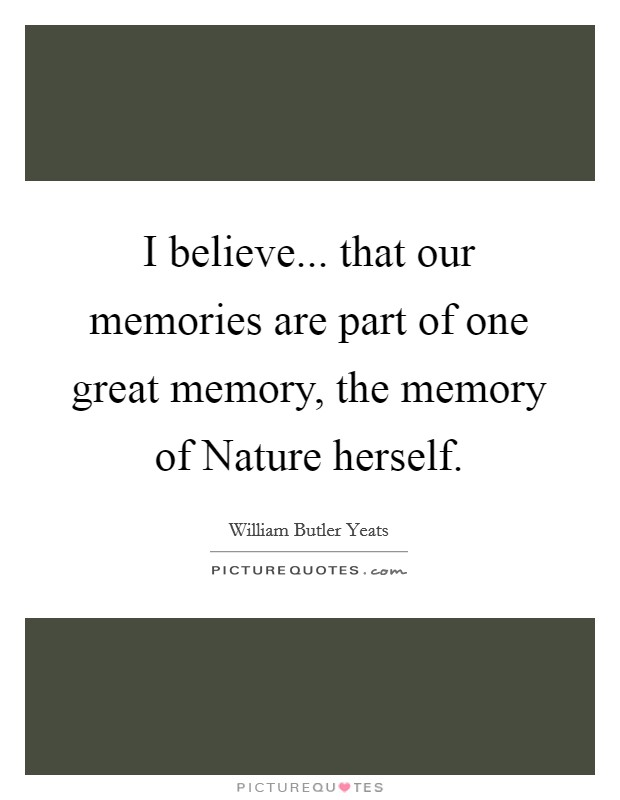 I believe... that our memories are part of one great memory, the memory of Nature herself Picture Quote #1