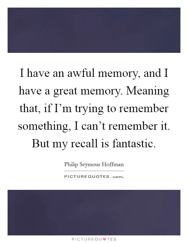I have an awful memory, and I have a great memory. Meaning that, if I'm trying to remember something, I can't remember it. But my recall is fantastic Picture Quote #1