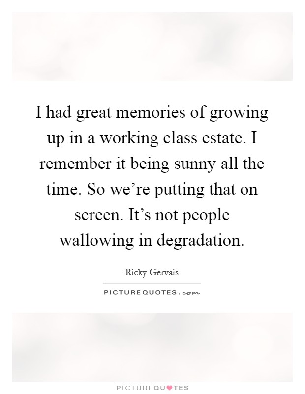 I had great memories of growing up in a working class estate. I remember it being sunny all the time. So we're putting that on screen. It's not people wallowing in degradation Picture Quote #1
