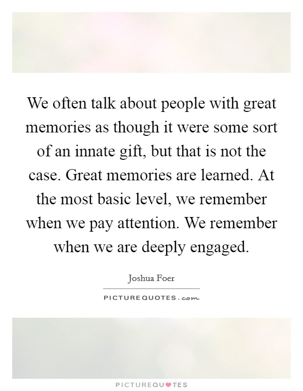We often talk about people with great memories as though it were some sort of an innate gift, but that is not the case. Great memories are learned. At the most basic level, we remember when we pay attention. We remember when we are deeply engaged Picture Quote #1