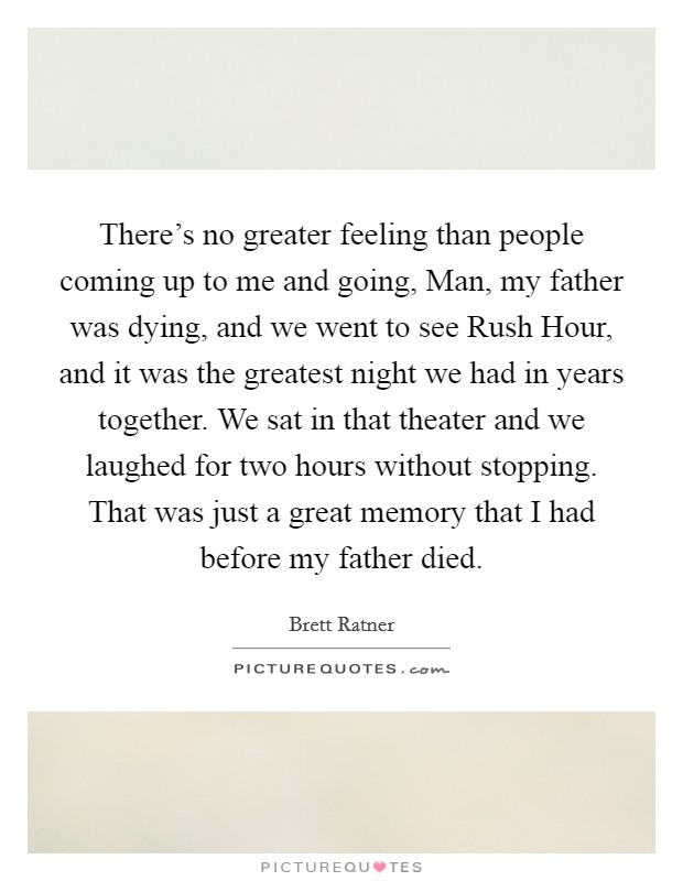 There's no greater feeling than people coming up to me and going, Man, my father was dying, and we went to see Rush Hour, and it was the greatest night we had in years together. We sat in that theater and we laughed for two hours without stopping. That was just a great memory that I had before my father died Picture Quote #1