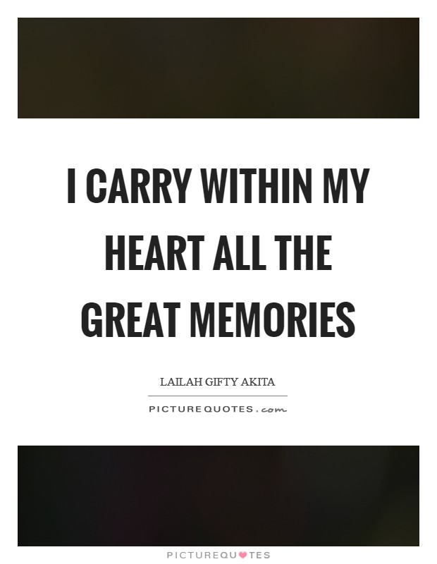 I carry within my heart all the great memories Picture Quote #1