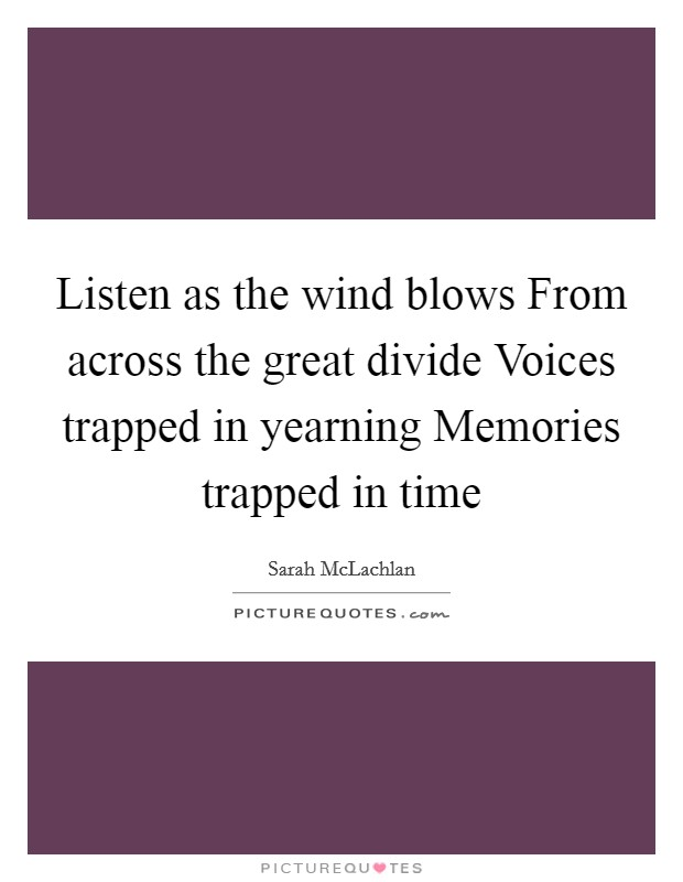 Listen as the wind blows From across the great divide Voices trapped in yearning Memories trapped in time Picture Quote #1