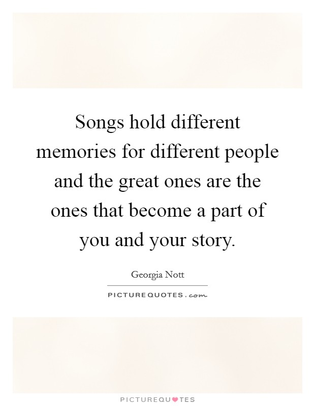 Songs hold different memories for different people and the great ones are the ones that become a part of you and your story Picture Quote #1
