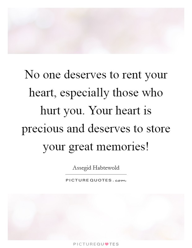 No one deserves to rent your heart, especially those who hurt you. Your heart is precious and deserves to store your great memories! Picture Quote #1