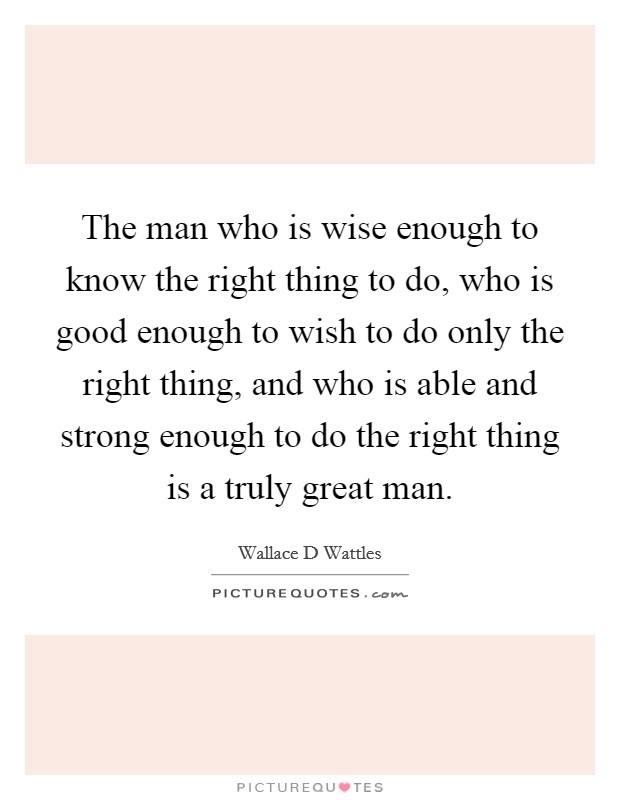 The man who is wise enough to know the right thing to do, who is good enough to wish to do only the right thing, and who is able and strong enough to do the right thing is a truly great man Picture Quote #1